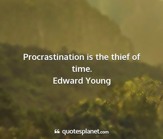 Edward young - procrastination is the thief of time....