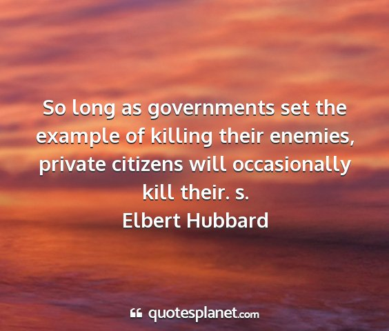 Elbert hubbard - so long as governments set the example of killing...