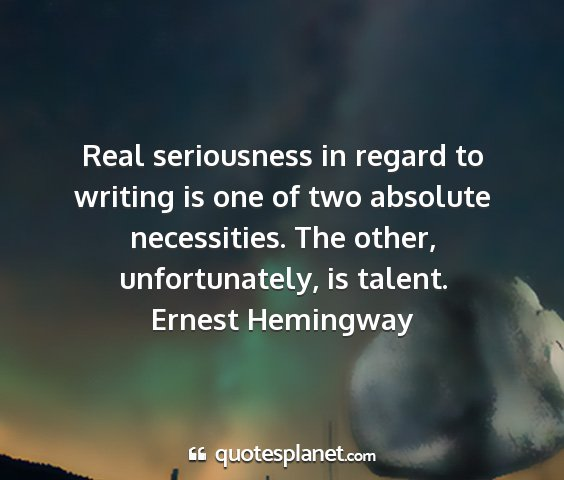 Ernest hemingway - real seriousness in regard to writing is one of...