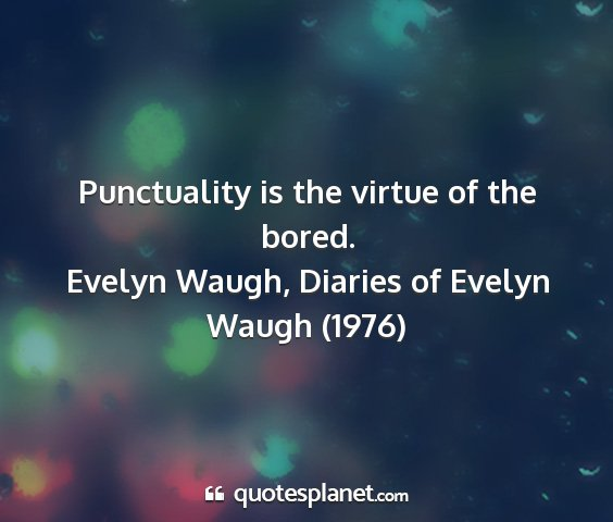 Evelyn waugh, diaries of evelyn waugh (1976) - punctuality is the virtue of the bored....