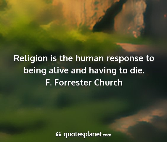 F. forrester church - religion is the human response to being alive and...