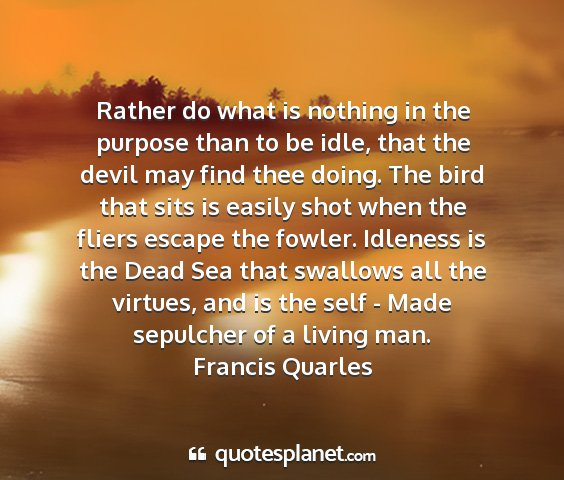 Francis quarles - rather do what is nothing in the purpose than to...