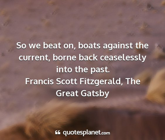 Francis scott fitzgerald, the great gatsby - so we beat on, boats against the current, borne...