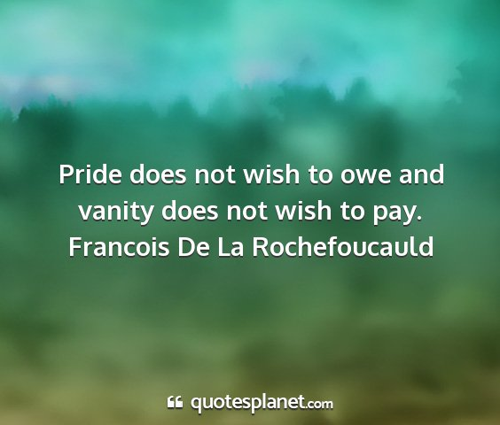Francois de la rochefoucauld - pride does not wish to owe and vanity does not...