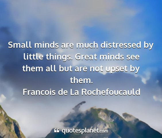 Francois de la rochefoucauld - small minds are much distressed by little things....