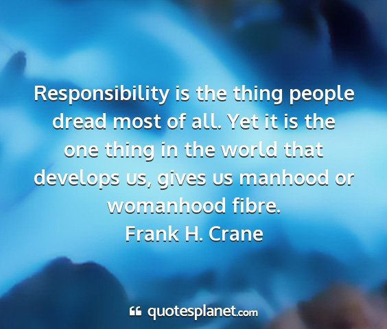 Frank h. crane - responsibility is the thing people dread most of...