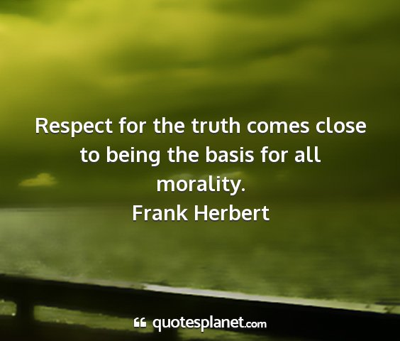 Frank herbert - respect for the truth comes close to being the...