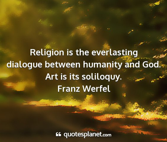 Franz werfel - religion is the everlasting dialogue between...
