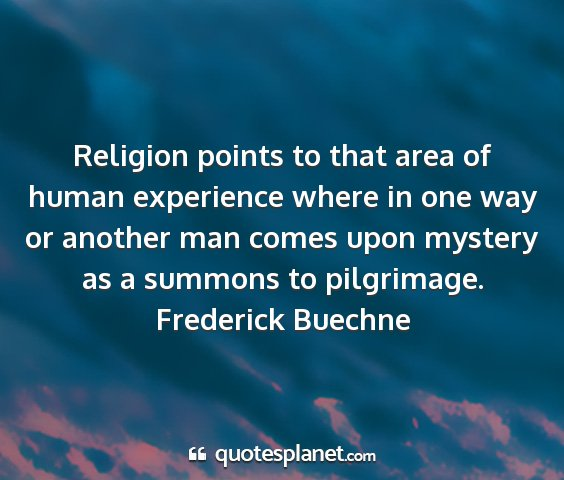 Frederick buechne - religion points to that area of human experience...