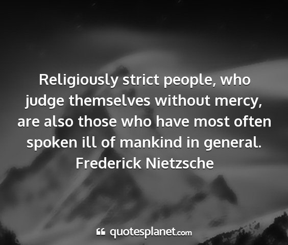 Frederick nietzsche - religiously strict people, who judge themselves...