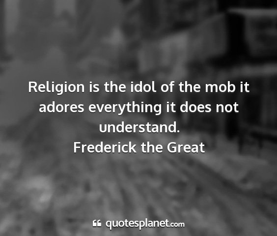 Frederick the great - religion is the idol of the mob it adores...