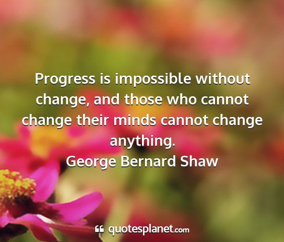 George bernard shaw - progress is impossible without change, and those...