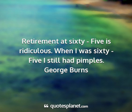 George burns - retirement at sixty - five is ridiculous. when i...
