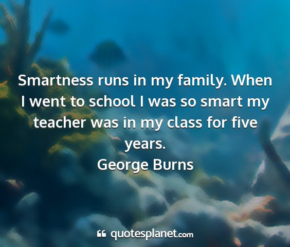 George burns - smartness runs in my family. when i went to...