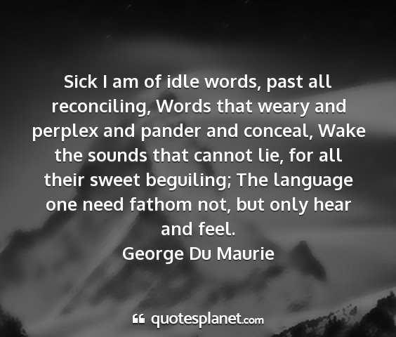 George du maurie - sick i am of idle words, past all reconciling,...