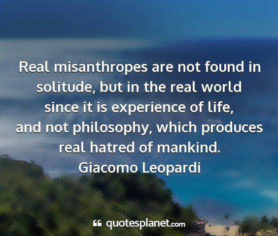 Giacomo leopardi - real misanthropes are not found in solitude, but...