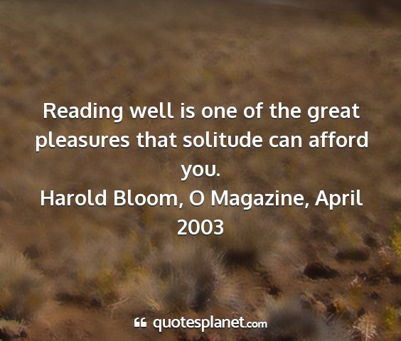 Harold bloom, o magazine, april 2003 - reading well is one of the great pleasures that...