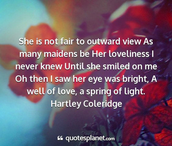 Hartley coleridge - she is not fair to outward view as many maidens...
