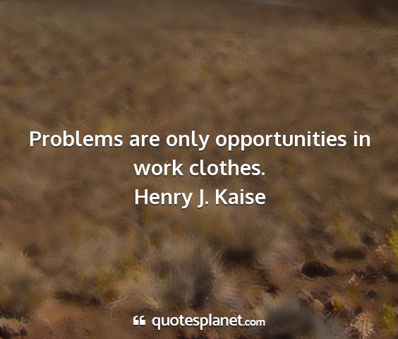 Henry j. kaise - problems are only opportunities in work clothes....