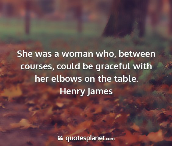 Henry james - she was a woman who, between courses, could be...