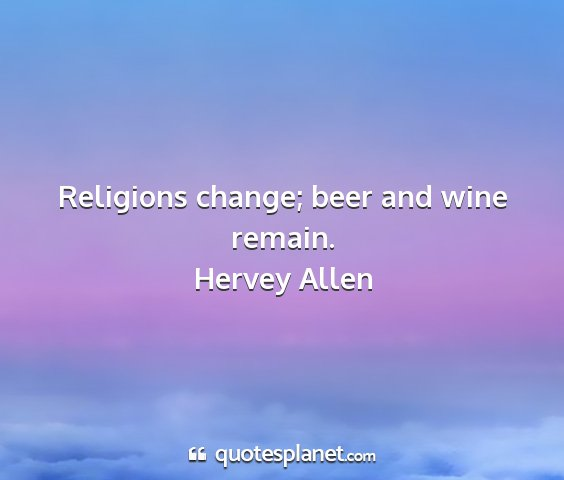 Hervey allen - religions change; beer and wine remain....