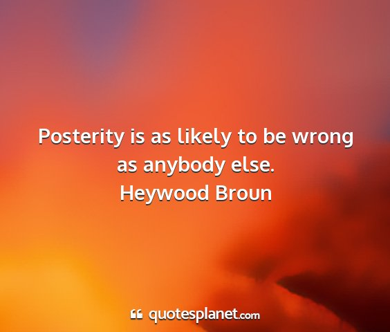 Heywood broun - posterity is as likely to be wrong as anybody...