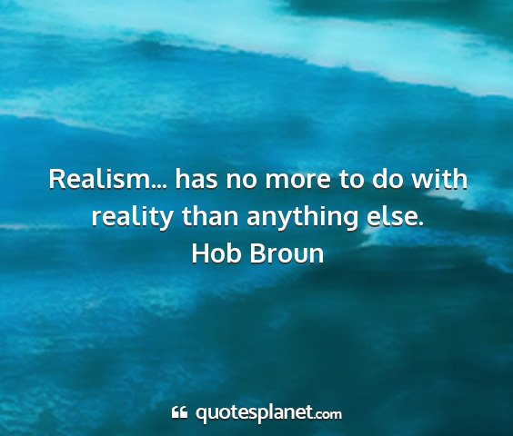 Hob broun - realism... has no more to do with reality than...