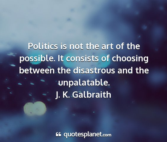 J. k. galbraith - politics is not the art of the possible. it...