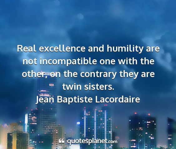 Jean baptiste lacordaire - real excellence and humility are not incompatible...
