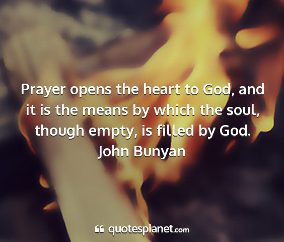 John bunyan - prayer opens the heart to god, and it is the...