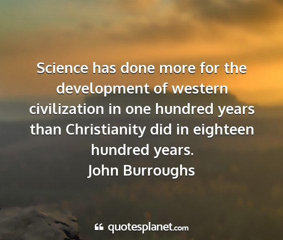 John burroughs - science has done more for the development of...