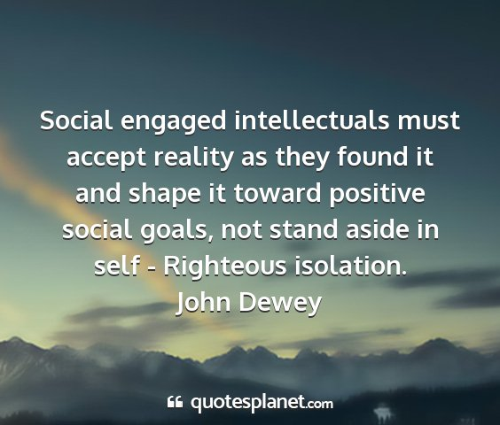 John dewey - social engaged intellectuals must accept reality...