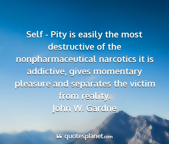 John w. gardne - self - pity is easily the most destructive of the...