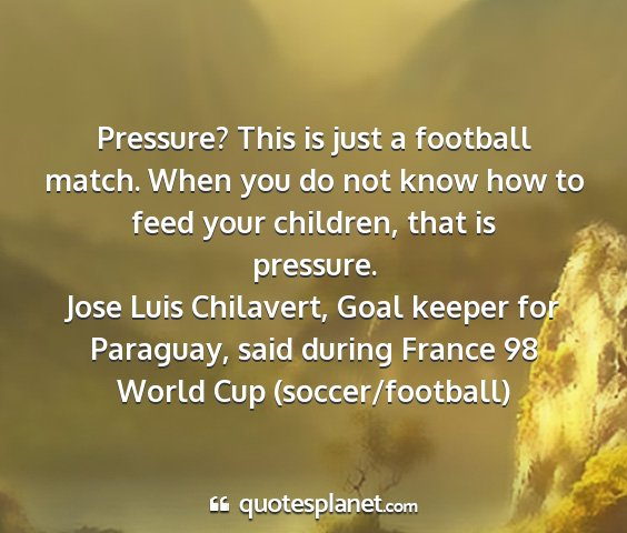 Jose luis chilavert, goal keeper for paraguay, said during france 98 world cup (soccer/football) - pressure? this is just a football match. when you...