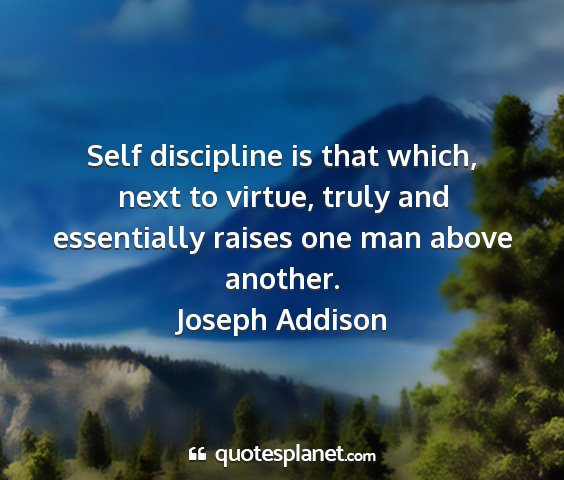 Joseph addison - self discipline is that which, next to virtue,...