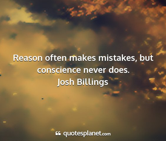 Josh billings - reason often makes mistakes, but conscience never...