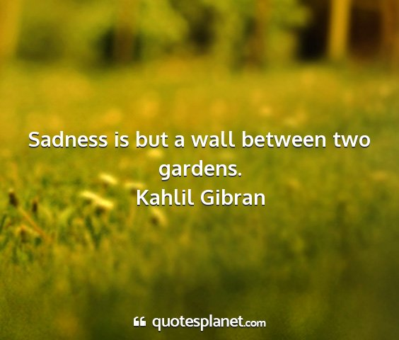 Kahlil gibran - sadness is but a wall between two gardens....