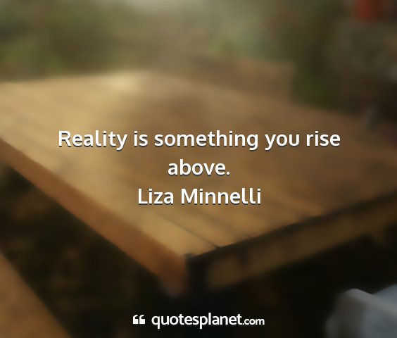 Liza minnelli - reality is something you rise above....