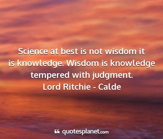Lord ritchie - calde - science at best is not wisdom it is knowledge....