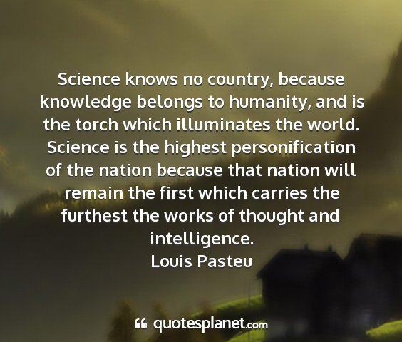 Louis pasteu - science knows no country, because knowledge...