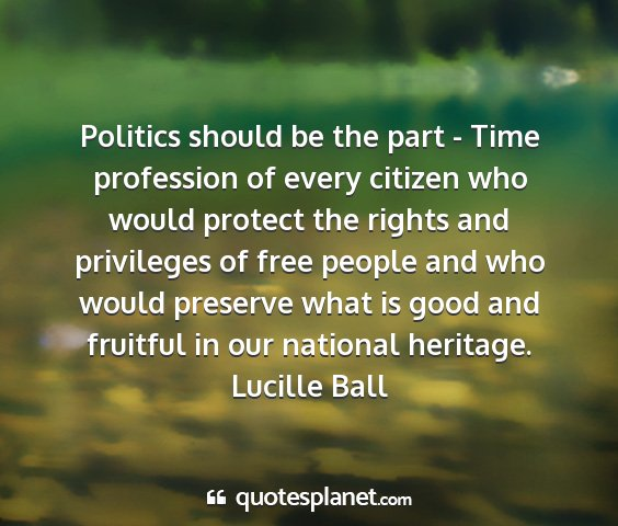 Lucille ball - politics should be the part - time profession of...