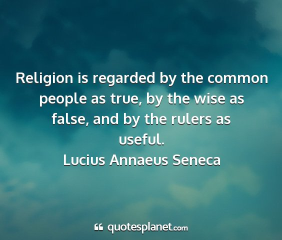 Lucius annaeus seneca - religion is regarded by the common people as...