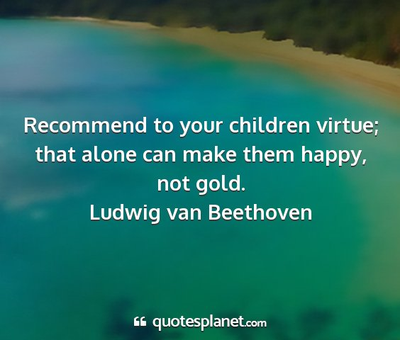 Ludwig van beethoven - recommend to your children virtue; that alone can...