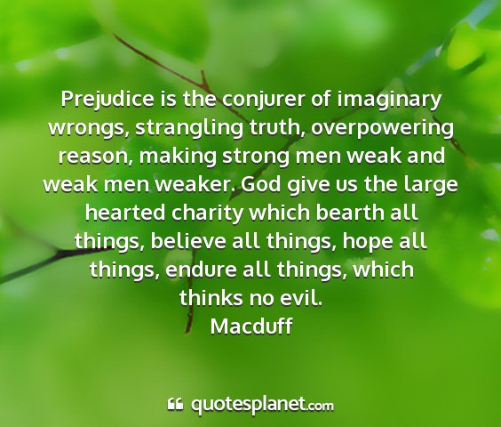Macduff - prejudice is the conjurer of imaginary wrongs,...
