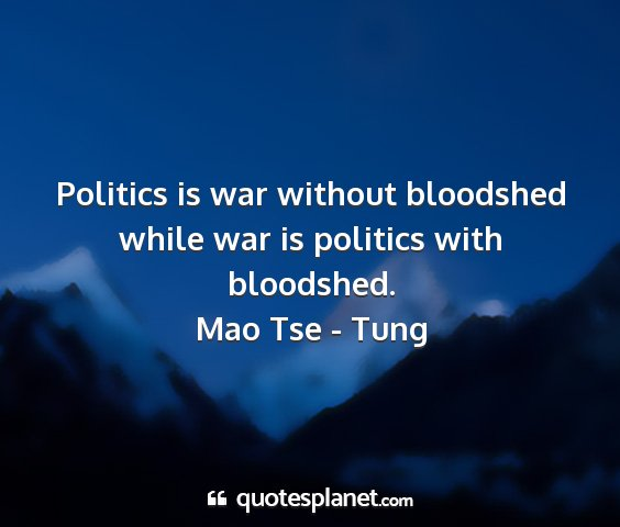 Mao tse - tung - politics is war without bloodshed while war is...