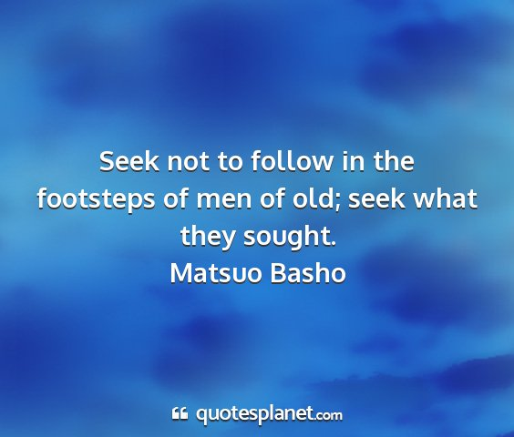 Matsuo basho - seek not to follow in the footsteps of men of...