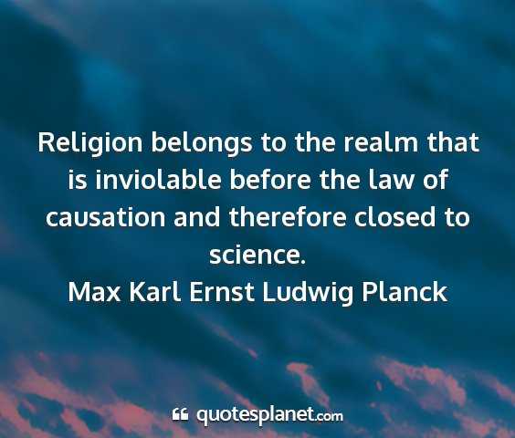 Max karl ernst ludwig planck - religion belongs to the realm that is inviolable...