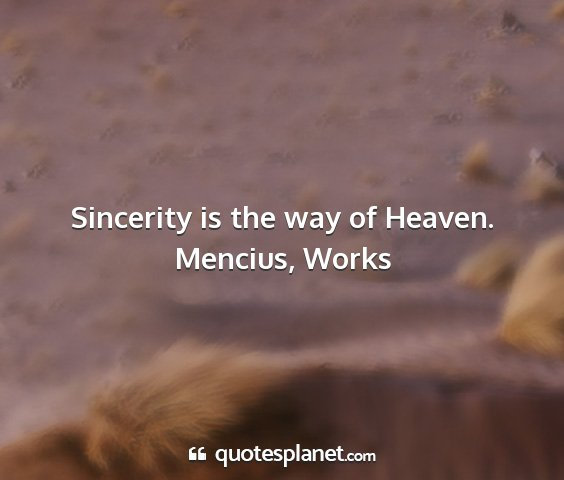 Mencius, works - sincerity is the way of heaven....