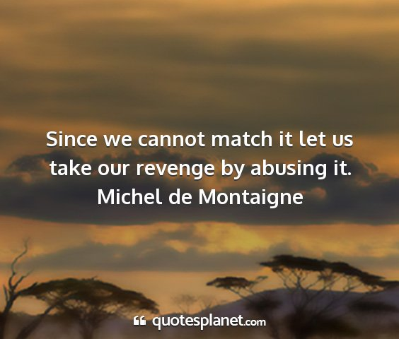 Michel de montaigne - since we cannot match it let us take our revenge...