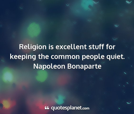 Napoleon bonaparte - religion is excellent stuff for keeping the...